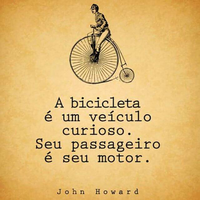 """""""A bicicleta é um veículo curioso. Seu passageiro é seu motor"""". John Howard"""